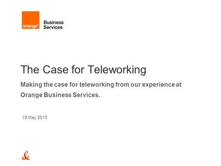 The Case for Teleworking Making the case for teleworking from our experience at Orange Business Services. 19 May 2010.