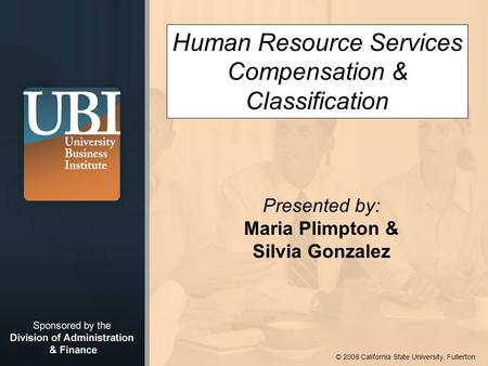 © 2008 California State University, Fullerton Human Resource Services Compensation & Classification Presented by: Maria Plimpton & Silvia Gonzalez.