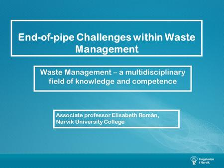 End-of-pipe Challenges within Waste Management Waste Management – a multidisciplinary field of knowledge and competence Associate professor Elisabeth Román,
