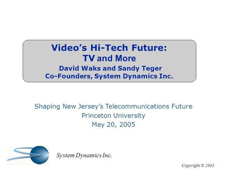 Video's Hi-Tech Future: TV and More David Waks and Sandy Teger Co-Founders, System Dynamics Inc. Shaping New Jersey's Telecommunications Future Princeton.