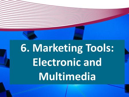 6. Marketing Tools: Electronic and Multimedia.  Tools  Templates  Spam filters  Click-through rates  Surveys  Archiving 