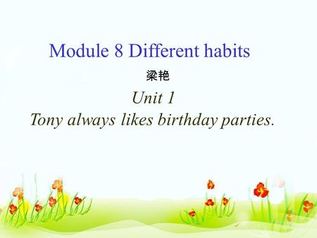 Module 8 Different habits 梁艳 Unit 1 Tony always likes birthday parties.