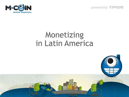 Monetizing in Latin America. TIMWE at a glance 2.