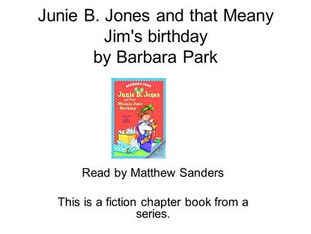 Junie B. Jones and that Meany Jim's birthday by Barbara Park Read by Matthew Sanders This is a fiction chapter book from a series.