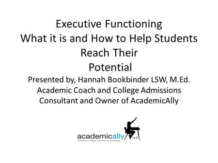 Executive Functioning What it is and How to Help Students Reach Their Potential Presented by, Hannah Bookbinder LSW, M.Ed. Academic Coach and College Admissions.