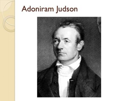 Adoniram Judson. Born 08/09/1788 in Malden Mass.