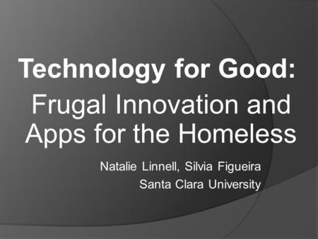 Technology for Good: Frugal Innovation and Apps for the Homeless Natalie Linnell, Silvia Figueira Santa Clara University.