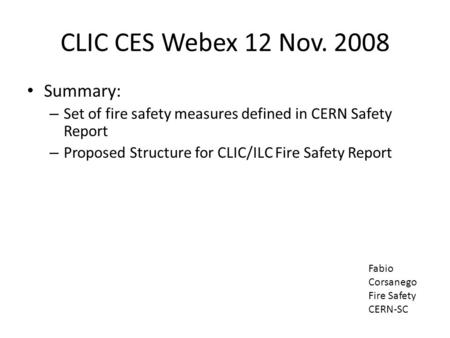 CLIC CES Webex 12 Nov. 2008 Summary: – Set of fire safety measures defined in CERN Safety Report – Proposed Structure for CLIC/ILC Fire Safety Report Fabio.