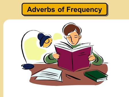 "Adverbs of Frequency. Hmmm… Well, I am usually late for class, and I never do my homework. Maybe I need to try your study habits. You got an ""A+"" again!?!?"