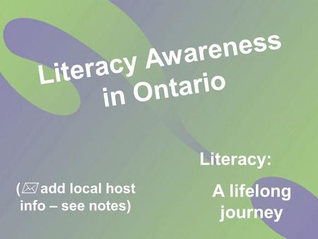 (  add local host info – see notes) Literacy Awareness in Ontario Literacy: A lifelong journey.