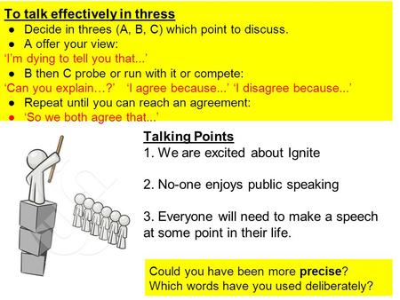 To talk effectively in thress ●Decide in threes (A, B, C) which point to discuss. ●A offer your view: 'I'm dying to tell you that...' ●B then C probe or.