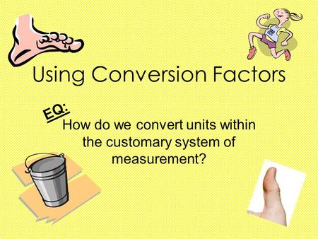 Using Conversion Factors How do we convert units within the customary system of measurement? EQ: