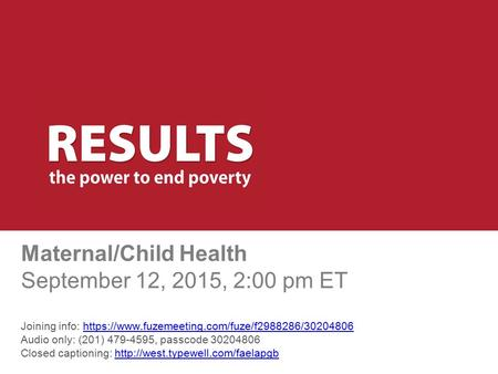 Maternal/Child Health September 12, 2015, 2:00 pm ET Joining info: https://www.fuzemeeting.com/fuze/f2988286/30204806 Audio only: (201) 479-4595, passcode.