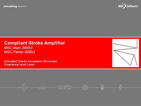 Estimated Time for Completion: 30 minutes Experience Level: Lower Compliant Stroke Amplifier MSC.Marc 2005r2 MSC.Patran 2005r2.