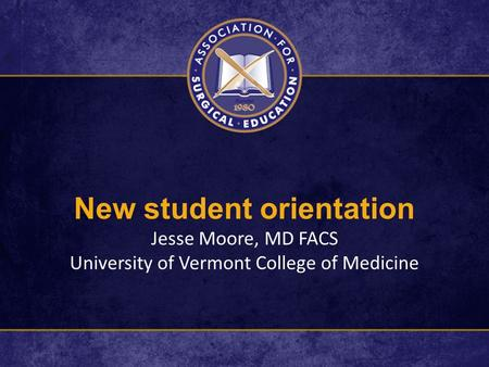 New student orientation Jesse Moore, MD FACS University of Vermont College of Medicine.