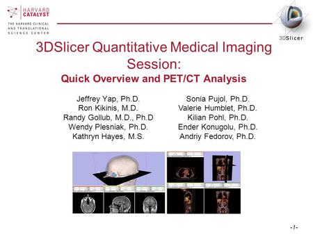 -1- 3DSlicer Quantitative Medical Imaging Session: Quick Overview and PET/CT Analysis Jeffrey Yap, Ph.D. Ron Kikinis, M.D. Randy Gollub, M.D., Ph.D Wendy.