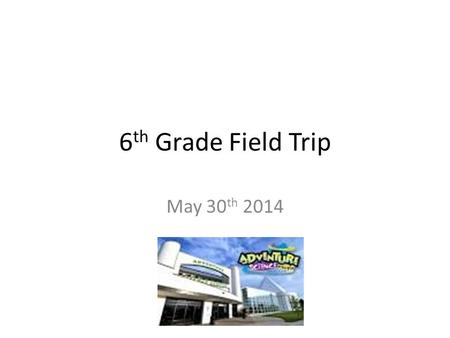6 th Grade Field Trip May 30 th 2014. Due to chances of rain on May 30th… We felt like it would be best to take a different route for our field trip New.