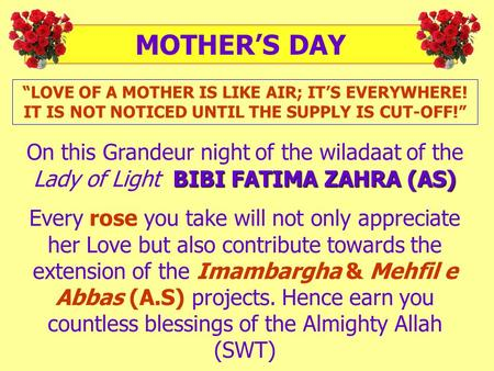 """LOVE OF A MOTHER IS LIKE AIR; IT'S EVERYWHERE! IT IS NOT NOTICED UNTIL THE SUPPLY IS CUT-OFF!"" BIBI FATIMA ZAHRA (AS) On this Grandeur night of the wiladaat."