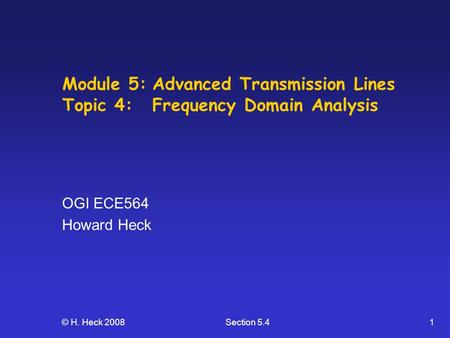 © H. Heck 2008Section 5.41 Module 5:Advanced Transmission Lines Topic 4: Frequency Domain Analysis OGI ECE564 Howard Heck.