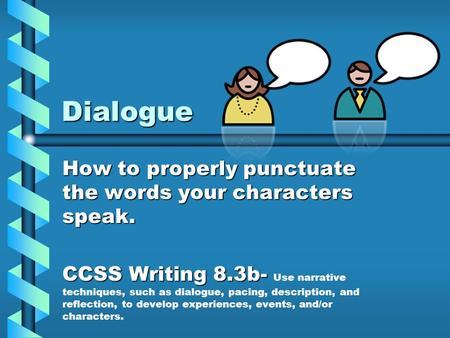 Dialogue How to properly punctuate the words your characters speak. CCSS Writing 8.3b- CCSS Writing 8.3b- Use narrative techniques, such as dialogue, pacing,