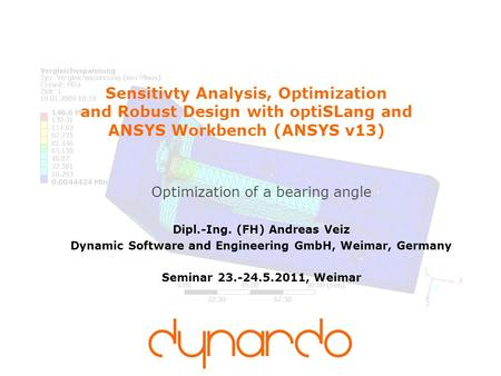 Sensitivty Analysis, Optimization and Robust Design with optiSLang and ANSYS Workbench (ANSYS v13) Optimization of a bearing angle Dipl.-Ing. (FH) Andreas.