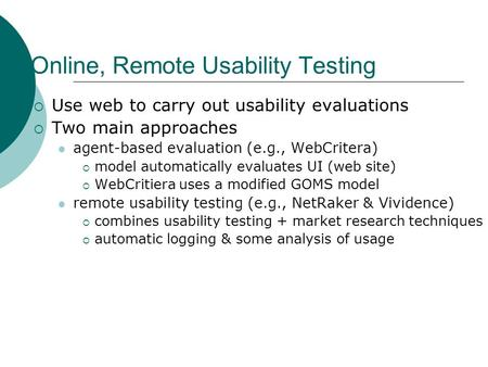 Online, Remote Usability Testing  Use web to carry out usability evaluations  Two main approaches agent-based evaluation (e.g., WebCritera)  model automatically.