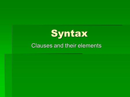 Syntax Clauses and their elements. Every sentence consists of clause elements or consituents  Subject (S)  Predicate (P)  Objects, direct and indirect.