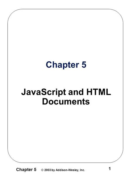 Chapter 5 © 2003 by Addison-Wesley, Inc. 1 Chapter 5 JavaScript and HTML Documents.