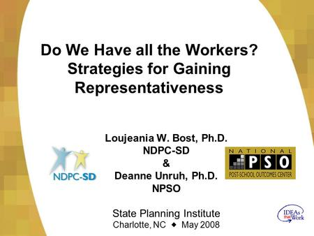 Do We Have all the Workers? Strategies for Gaining Representativeness Loujeania W. Bost, Ph.D. NDPC-SD & Deanne Unruh, Ph.D. NPSO State Planning Institute.