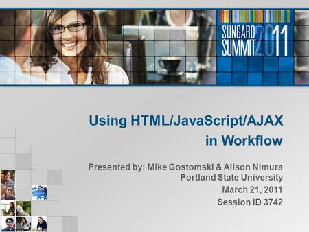 Using HTML/JavaScript/AJAX in Workflow Presented by: Mike Gostomski & Alison Nimura Portland State University March 21, 2011 Session ID 3742.