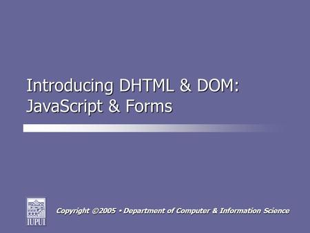 Copyright ©2005  Department of Computer & Information Science Introducing DHTML & DOM: JavaScript & Forms.