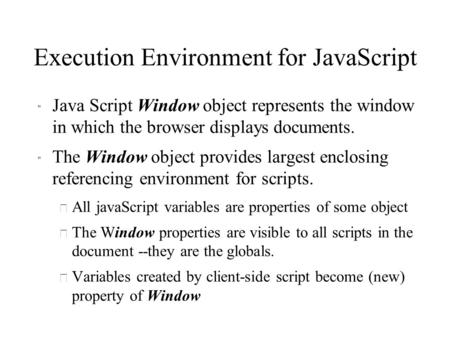 Execution Environment for JavaScript  Java Script Window object represents the window in which the browser displays documents.  The Window object provides.