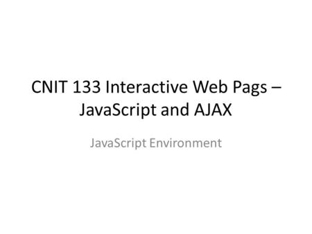 CNIT 133 Interactive Web Pags – JavaScript and AJAX JavaScript Environment.