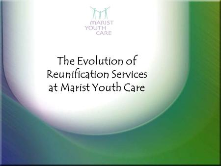 The Evolution of Reunification Services at Marist Youth Care.