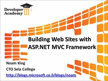 Building Web Sites with ASP.NET MVC Framework Noam King CTO Sela College
