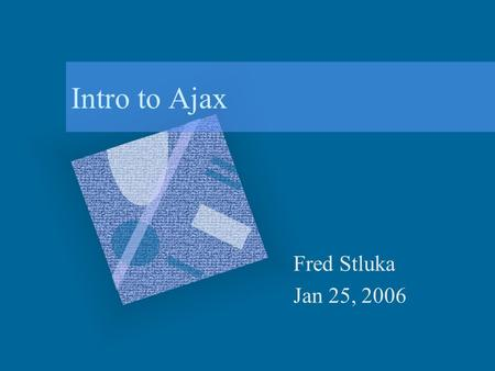 Intro to Ajax Fred Stluka Jan 25, 2006. 1/25/2006Intro to AjaxFred Stluka2 What is Ajax? Asynchronous JavaScript and XML New name for an old technique: