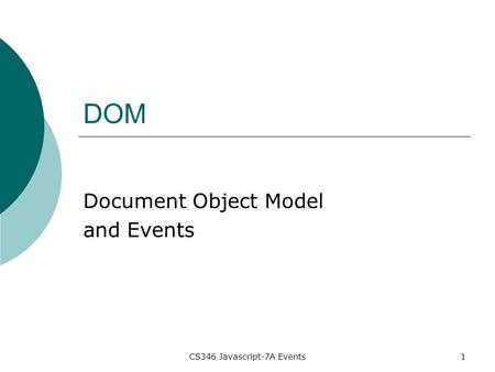CS346 Javascript-7A Events1 DOM Document Object Model and Events.