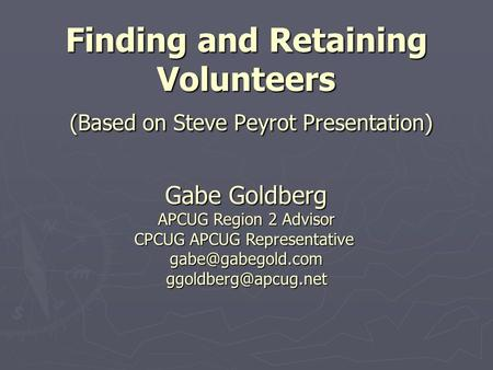 Finding and Retaining Volunteers (Based on Steve Peyrot Presentation) Gabe Goldberg APCUG Region 2 Advisor CPCUG APCUG Representative