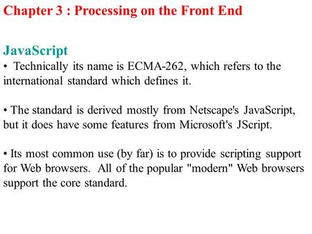 Chapter 3 : Processing on the Front End JavaScript Technically its name is ECMA-262, which refers to the international standard which defines it. The standard.