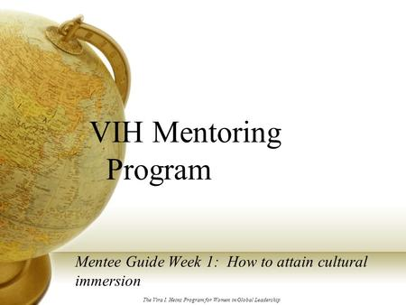 VIH Mentoring Program Mentee Guide Week 1: How to attain cultural immersion The Vira I. Heinz Program for Women in Global Leadership.