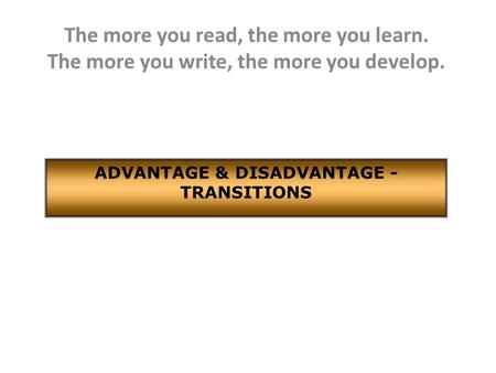 The more you read, the more you learn. The more you write, the more you develop. ADVANTAGE & DISADVANTAGE - TRANSITIONS.