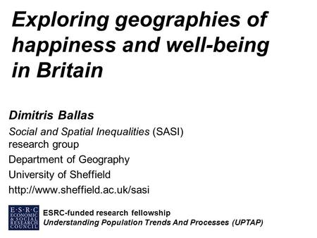 Exploring geographies of happiness and well-being in Britain Dimitris Ballas Social and Spatial Inequalities (SASI) research group Department of Geography.