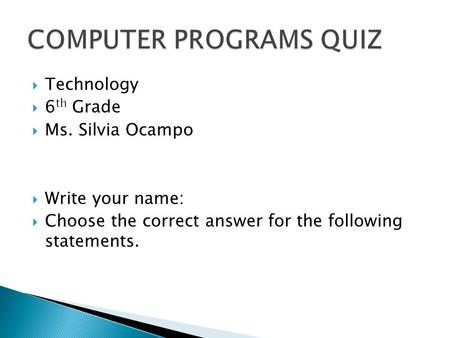  Technology  6 th Grade  Ms. Silvia Ocampo  Write your name:  Choose the correct answer for the following statements.