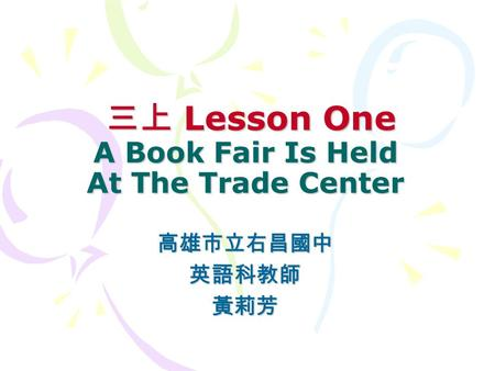 三上 Lesson One A Book Fair Is Held At The Trade Center 三上 Lesson One A Book Fair Is Held At The Trade Center 高雄市立右昌國中英語科教師黃莉芳.