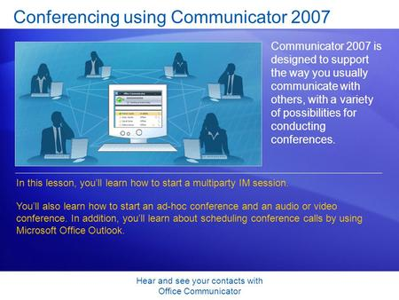 Hear and see your contacts with Office Communicator Conferencing using Communicator 2007 Communicator 2007 is designed to support the way you usually communicate.