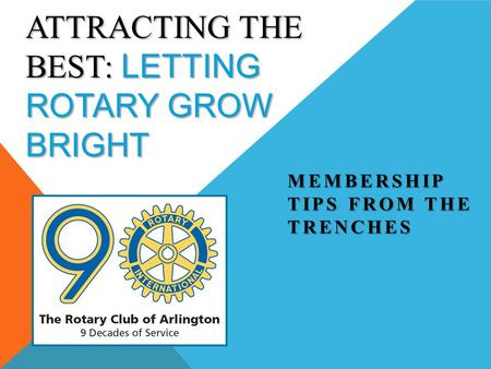 ATTRACTING THE BEST: LETTING ROTARY GROW BRIGHT MEMBERSHIP TIPS FROM THE TRENCHES.