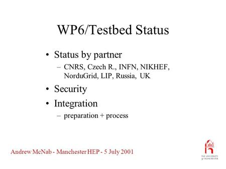 Andrew McNab - Manchester HEP - 5 July 2001 WP6/Testbed Status Status by partner –CNRS, Czech R., INFN, NIKHEF, NorduGrid, LIP, Russia, UK Security Integration.