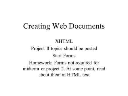 Creating Web Documents XHTML Project II topics should be posted Start Forms Homework: Forms not required for midterm or project 2. At some point, read.