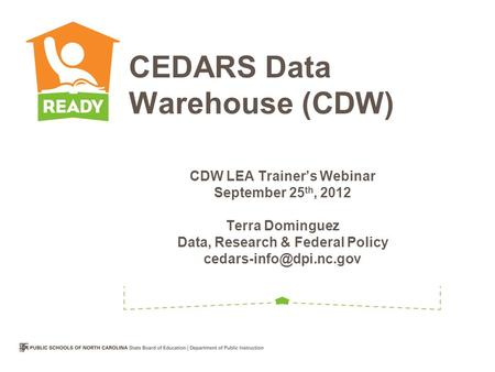 CDW LEA Trainer's Webinar September 25 th, 2012 Terra Dominguez Data, Research & Federal Policy CEDARS Data Warehouse (CDW)
