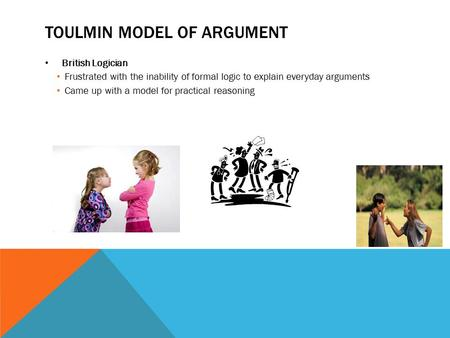 TOULMIN MODEL OF ARGUMENT British Logician Frustrated with the inability of formal logic to explain everyday arguments Came up with a model for practical.